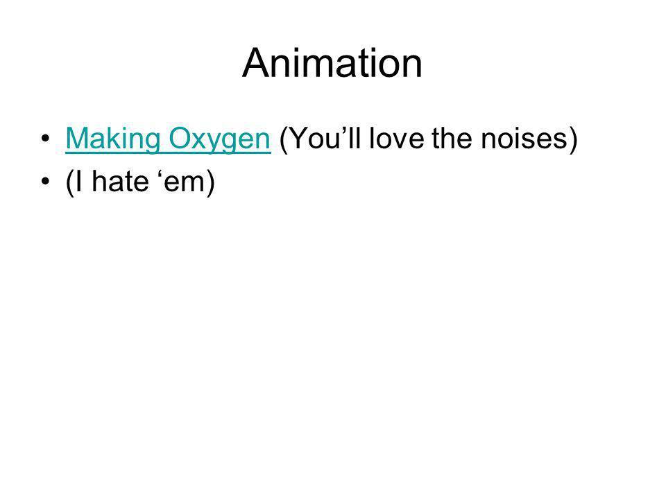 Animation Making Oxygen (Youll love the noises)Making Oxygen (I hate em)