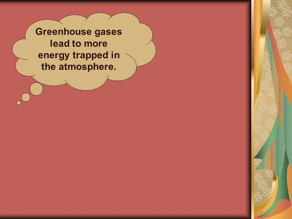 Greenhouse gases lead to more energy trapped in the atmosphere.
