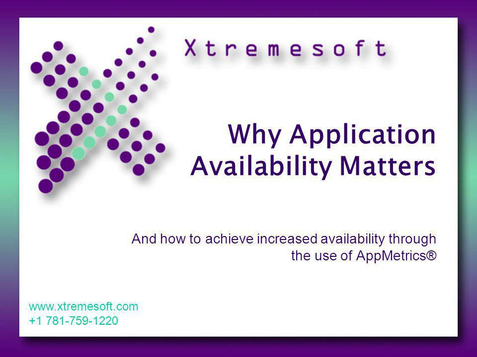 Xtremesofts AppMetrics is a Focused Solution A solution geared towards explicitly managing: COM+ and.NET Serviced Components AppMetrics collects detailed, application specific events and metrics for your custom business applications Aggregates events from multiple underlying technologies Collates them from the perspective of your application Gives you a view that corresponds to your businesses Enables you to measure and maximize a specific custom applications effectiveness and availability