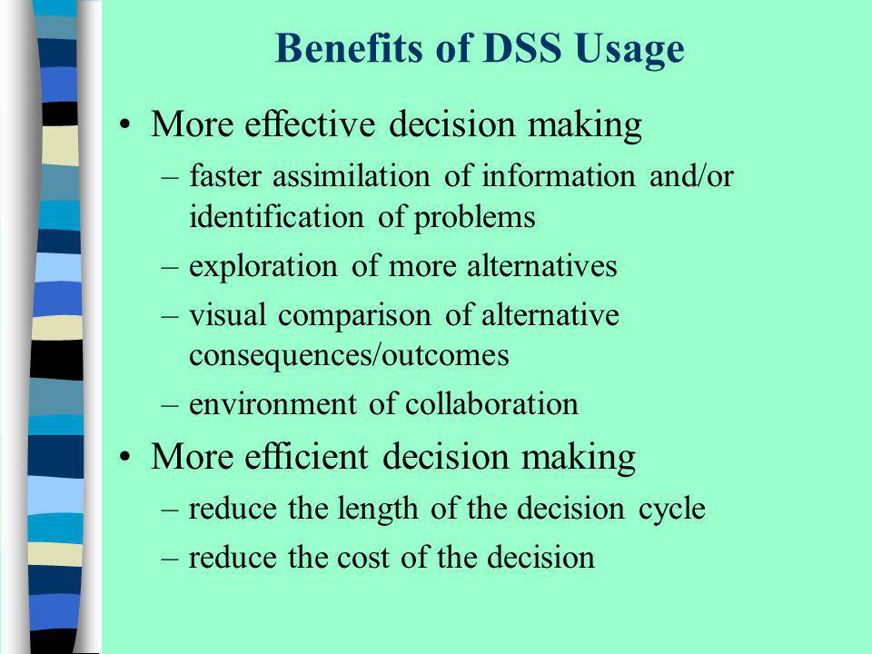 Benefits of DSS Usage More effective decision making –faster assimilation of information and/or identification of problems –exploration of more altern