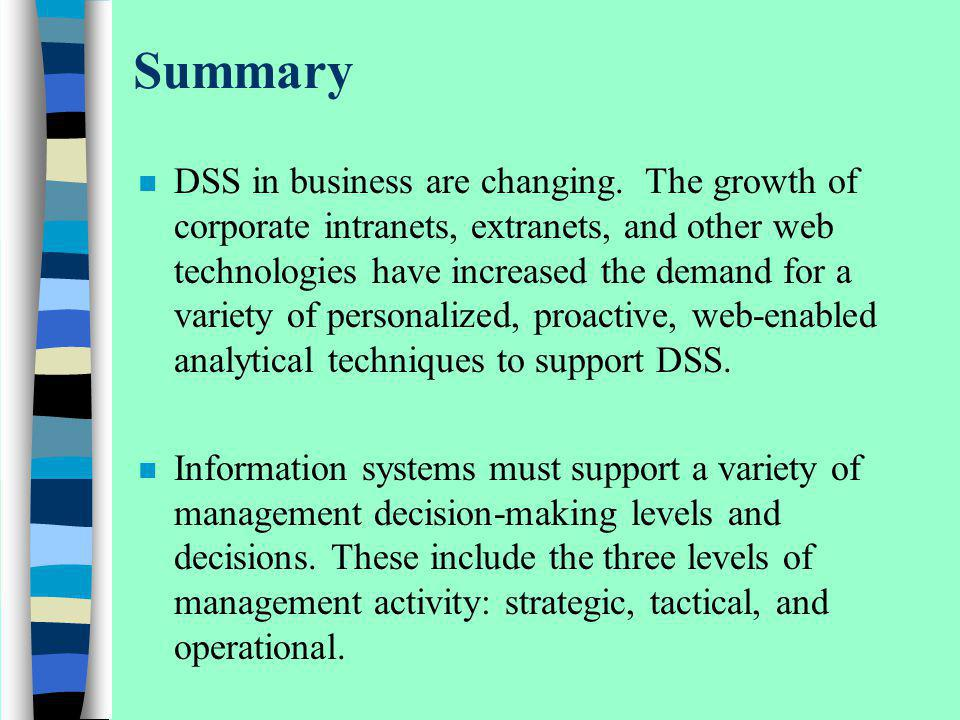 Summary n DSS in business are changing. The growth of corporate intranets, extranets, and other web technologies have increased the demand for a varie