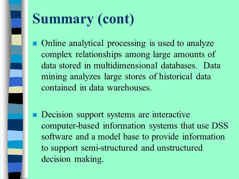 Summary (cont) n Online analytical processing is used to analyze complex relationships among large amounts of data stored in multidimensional database