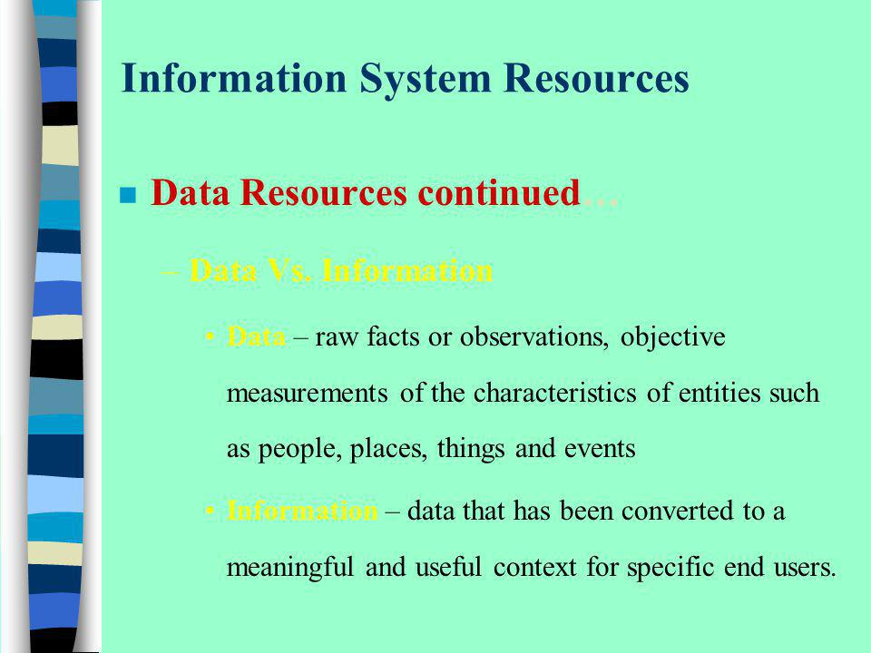 Information System Resources n Data Resources continued… –Data Vs. Information Data – raw facts or observations, objective measurements of the charact