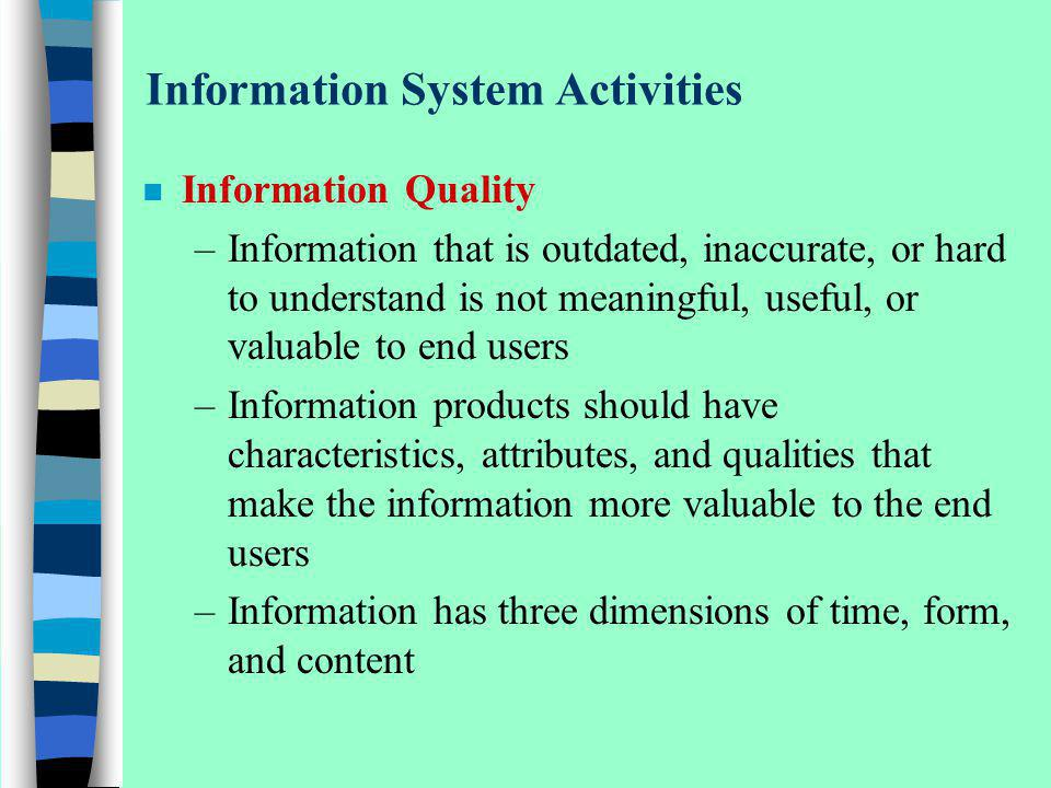 Information System Activities n Information Quality –Information that is outdated, inaccurate, or hard to understand is not meaningful, useful, or val