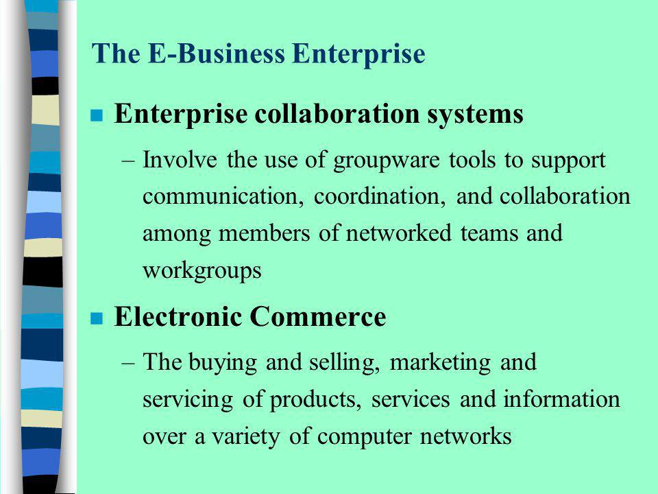 The E-Business Enterprise n Enterprise collaboration systems –Involve the use of groupware tools to support communication, coordination, and collabora