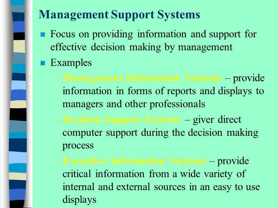 Management Support Systems n Focus on providing information and support for effective decision making by management n Examples –Management Information