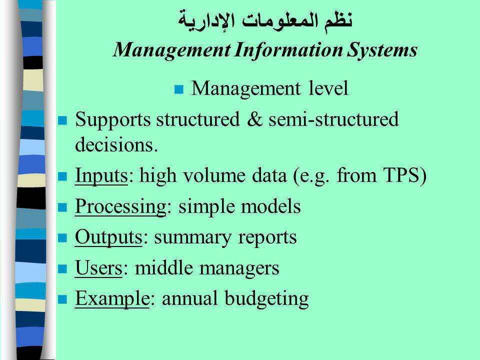 n Management level n Supports structured & semi-structured decisions. n Inputs: high volume data (e.g. from TPS) n Processing: simple models n Outputs