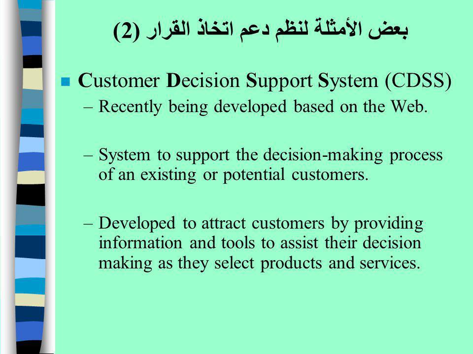 بعض الأمثلة لنظم دعم اتخاذ القرار (2) n Customer Decision Support System (CDSS) –Recently being developed based on the Web. –System to support the dec