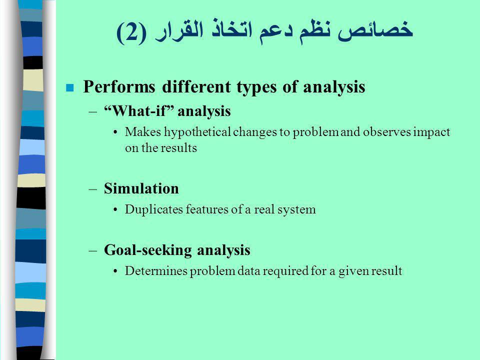 خصائص نظم دعم اتخاذ القرار (2) n Performs different types of analysis –What-if analysis Makes hypothetical changes to problem and observes impact on t