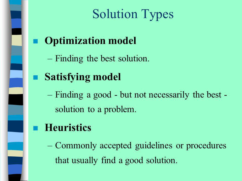 Solution Types n Optimization model –Finding the best solution. n Satisfying model –Finding a good - but not necessarily the best - solution to a prob