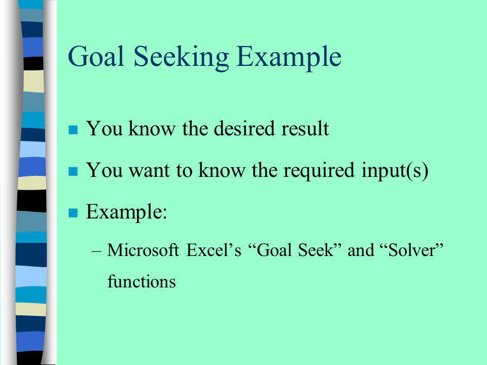 Goal Seeking Example n You know the desired result n You want to know the required input(s) n Example: –Microsoft Excels Goal Seek and Solver function
