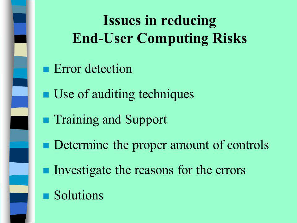 Issues in reducing End-User Computing Risks n Error detection n Use of auditing techniques n Training and Support n Determine the proper amount of con