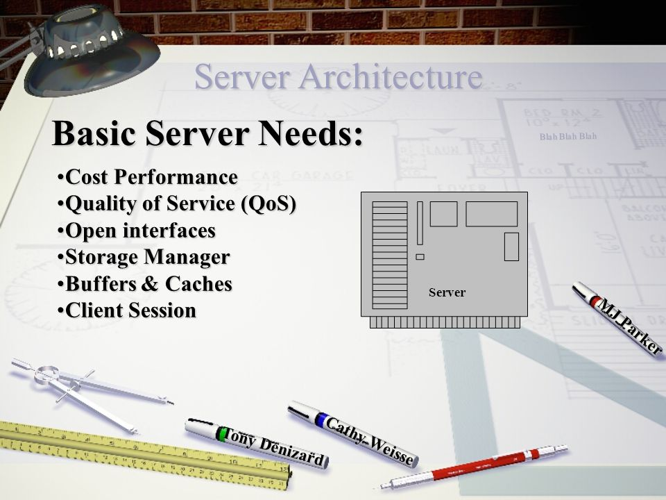 Server Architecture Cathy Weisse MJ Parker Tony Denizard Basic Server Needs: Cost PerformanceCost Performance Quality of Service (QoS)Quality of Service (QoS) Open interfacesOpen interfaces Storage ManagerStorage Manager Buffers & CachesBuffers & Caches Client SessionClient Session Server Blah Blah Blah