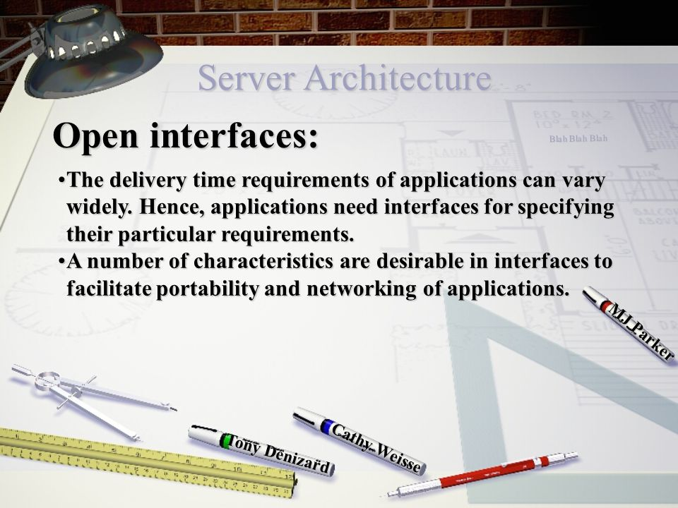 Server Architecture Cathy Weisse MJ Parker Tony Denizard Open interfaces: The delivery time requirements of applications can vary widely.
