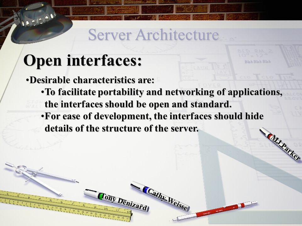 Server Architecture Cathy Weisse MJ Parker Tony Denizard Open interfaces: Desirable characteristics are:Desirable characteristics are: To facilitate portability and networking of applications, the interfaces should be open and standard.To facilitate portability and networking of applications, the interfaces should be open and standard.
