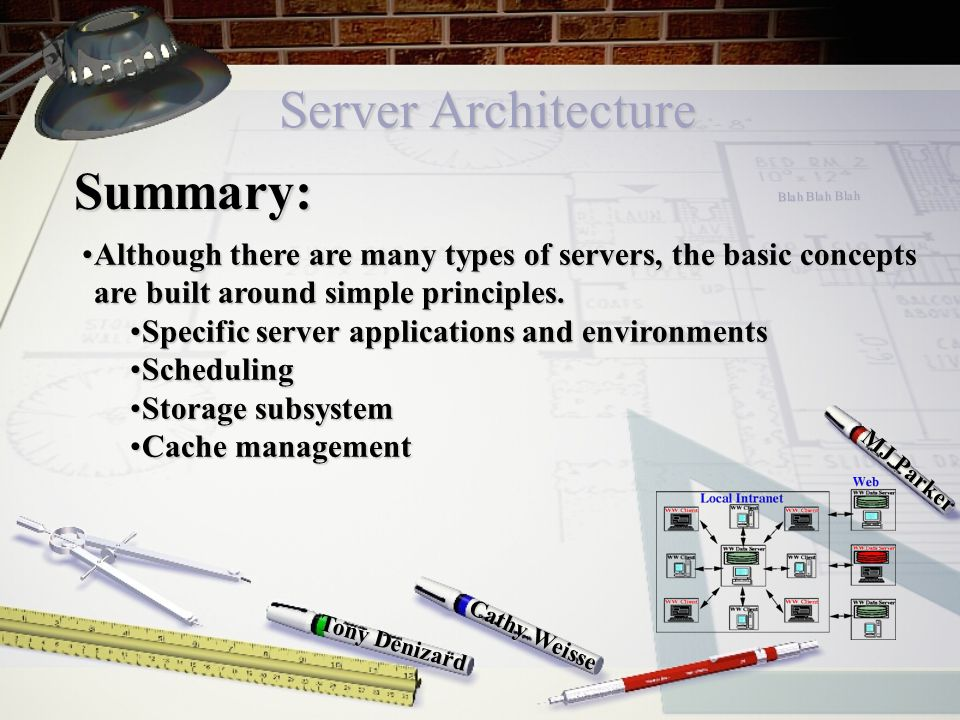 Server Architecture Cathy Weisse MJ Parker Tony Denizard Summary: Although there are many types of servers, the basic concepts are built around simple principles.Although there are many types of servers, the basic concepts are built around simple principles.