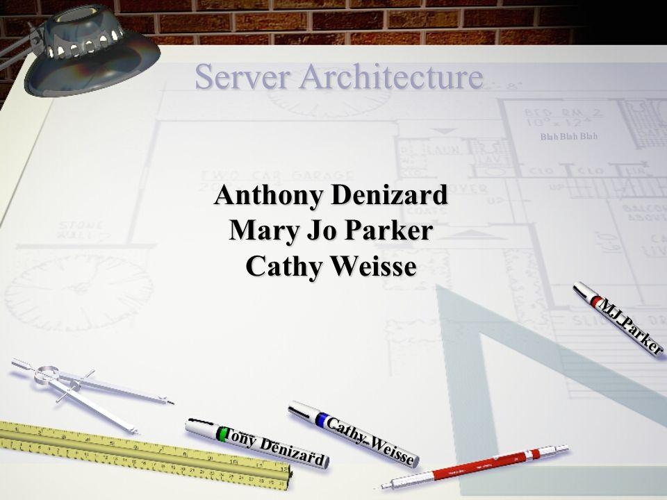 Server Architecture Cathy Weisse MJ Parker Tony Denizard Anthony Denizard Mary Jo Parker Cathy Weisse Blah Blah Blah