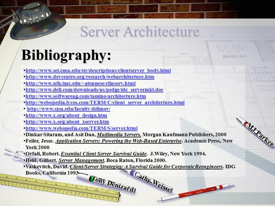 Server Architecture Cathy Weisse MJ Parker Tony Denizard Bibliography: http://www.sei.cmu.edu/str/descriptions/clientserver_body.htmlhttp://www.sei.cmu.edu/str/descriptions/clientserver_body.htmlhttp://www.sei.cmu.edu/str/descriptions/clientserver_body.html http://www.devcentre.org/research/webarchitecture.htmhttp://www.devcentre.org/research/webarchitecture.htmhttp://www.devcentre.org/research/webarchitecture.htm http://www.uth.tmc.edu/~atonnese/clinserv.htmlhttp://www.uth.tmc.edu/~atonnese/clinserv.htmlhttp://www.uth.tmc.edu/~atonnese/clinserv.html http://www.dell.com/downloads/us/pedge/idc_servermkt.dochttp://www.dell.com/downloads/us/pedge/idc_servermkt.dochttp://www.dell.com/downloads/us/pedge/idc_servermkt.doc http://www.softwareag.com/tamino/architecture.htmhttp://www.softwareag.com/tamino/architecture.htmhttp://www.softwareag.com/tamino/architecture.htm http://webopedia.lycos.com/TERM/C/client_server_architecture.htmlhttp://webopedia.lycos.com/TERM/C/client_server_architecture.htmlhttp://webopedia.lycos.com/TERM/C/client_server_architecture.html http://www.sjsu.edu/faculty/ddimov/ http://www.sjsu.edu/faculty/ddimov/http://www.sjsu.edu/faculty/ddimov/ http://www.x.org/about_design.htmhttp://www.x.org/about_design.htmhttp://www.x.org/about_design.htm http://www.x.org/about_xserver.htmhttp://www.x.org/about_xserver.htmhttp://www.x.org/about_xserver.htm http://www.webopedia.com/TERM/S/server.htmlhttp://www.webopedia.com/TERM/S/server.htmlhttp://www.webopedia.com/TERM/S/server.html Dinkar Sitaram, and Asit Dan, Multimedia Servers.