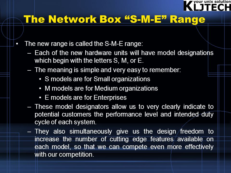 The Network Box S-M-E Range The new range is called the S-M-E range: –Each of the new hardware units will have model designations which begin with the letters S, M, or E.