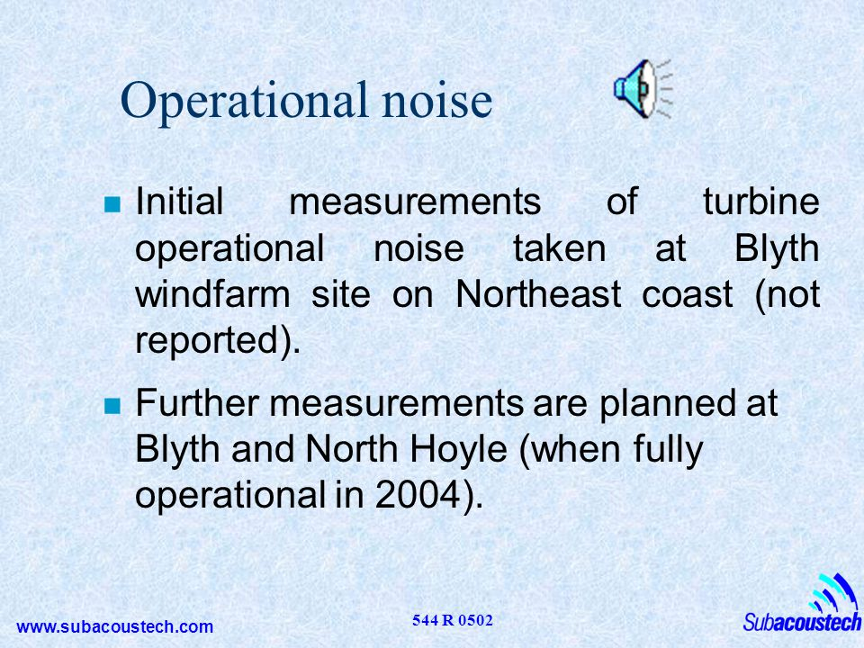 www.subacoustech.com 544 R 0502 Operational noise n Initial measurements of turbine operational noise taken at Blyth windfarm site on Northeast coast