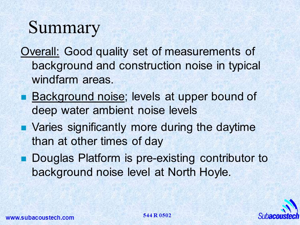www.subacoustech.com 544 R 0502 Summary Overall: Good quality set of measurements of background and construction noise in typical windfarm areas. n Ba
