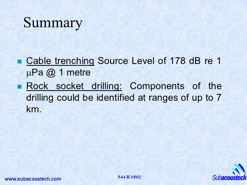 www.subacoustech.com 544 R 0502 Summary Cable trenching Source Level of 178 dB re 1 Pa @ 1 metre n Rock socket drilling: Components of the drilling co