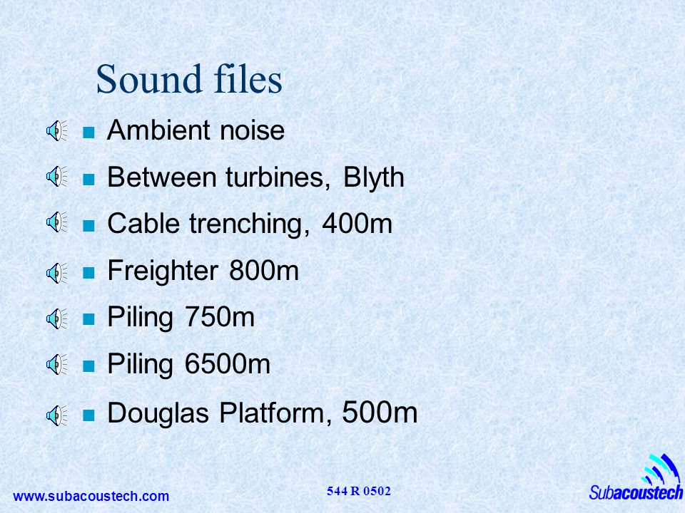 www.subacoustech.com 544 R 0502 Sound files n Ambient noise n Between turbines, Blyth n Cable trenching, 400m n Freighter 800m n Piling 750m n Piling