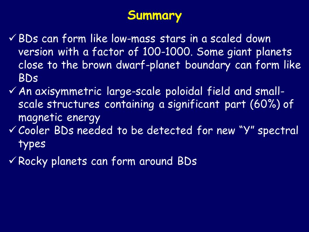 Summary BDs can form like low-mass stars in a scaled down version with a factor of 100-1000.