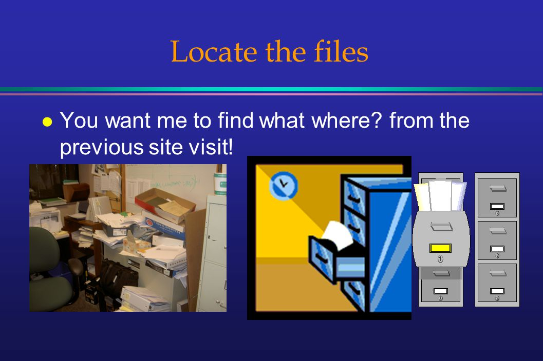 Locate the files l You want me to find what where from the previous site visit!