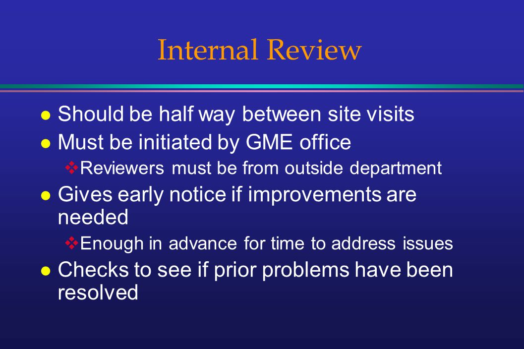 Internal Review l Should be half way between site visits l Must be initiated by GME office Reviewers must be from outside department l Gives early notice if improvements are needed Enough in advance for time to address issues l Checks to see if prior problems have been resolved