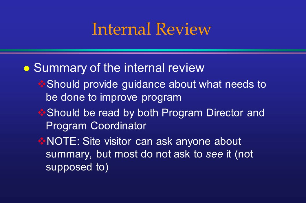 Internal Review l Summary of the internal review Should provide guidance about what needs to be done to improve program Should be read by both Program Director and Program Coordinator NOTE: Site visitor can ask anyone about summary, but most do not ask to see it (not supposed to)