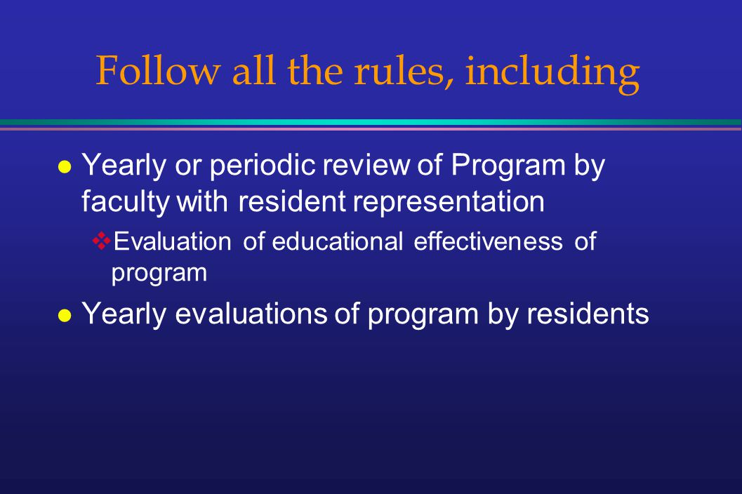 Follow all the rules, including l Yearly or periodic review of Program by faculty with resident representation Evaluation of educational effectiveness of program l Yearly evaluations of program by residents