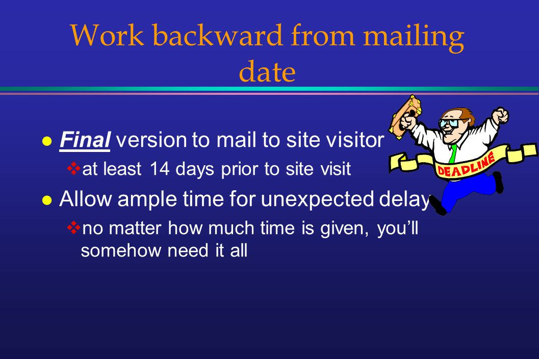 Work backward from mailing date l Final version to mail to site visitor at least 14 days prior to site visit l Allow ample time for unexpected delay no matter how much time is given, youll somehow need it all