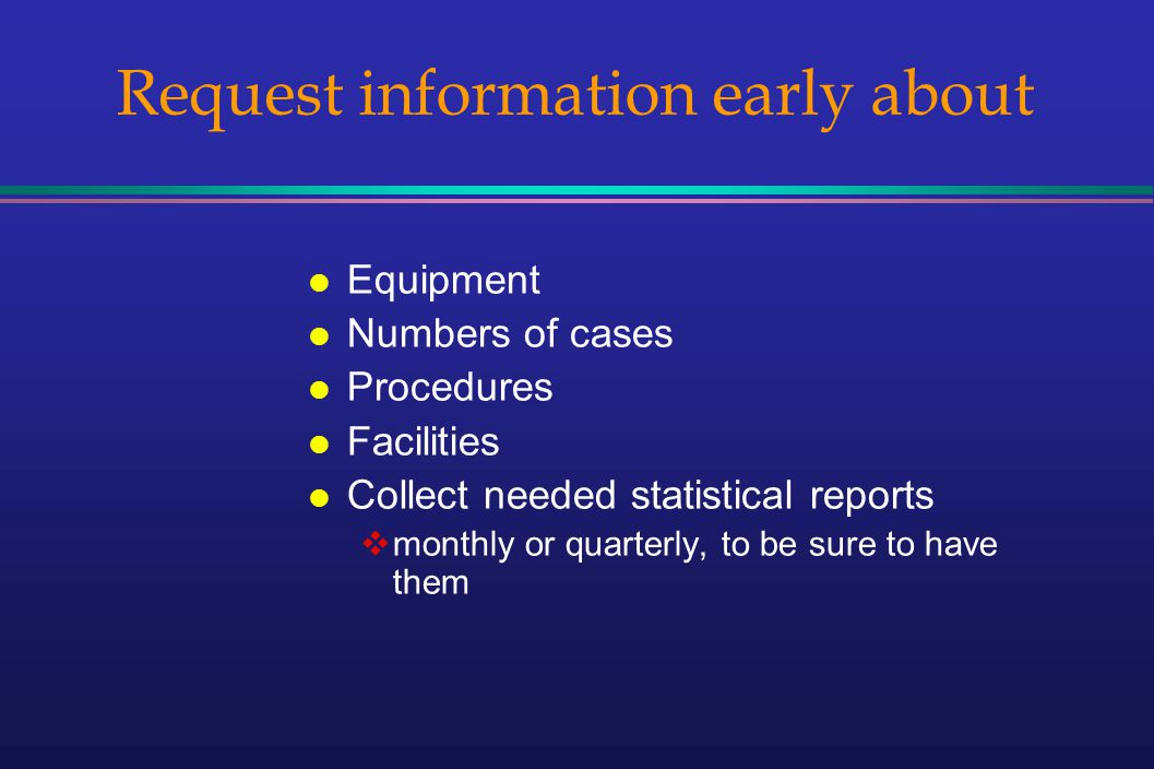 Request information early about l Equipment l Numbers of cases l Procedures l Facilities l Collect needed statistical reports monthly or quarterly, to be sure to have them