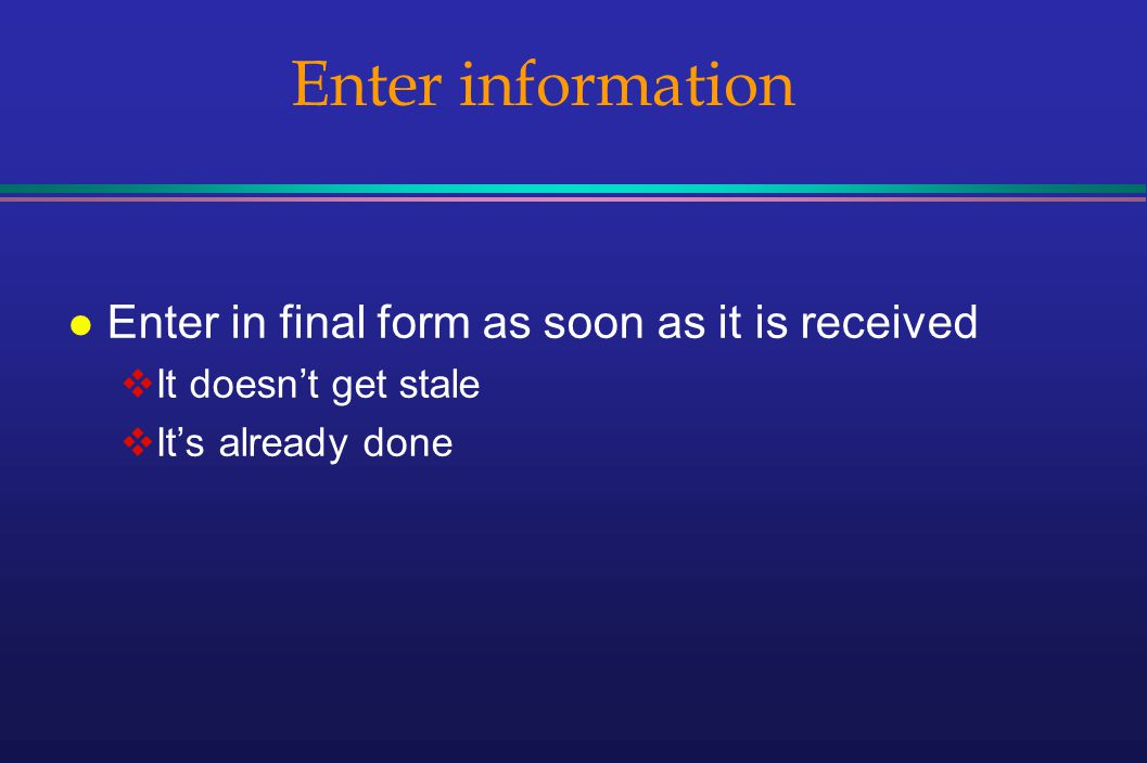 Enter information l Enter in final form as soon as it is received It doesnt get stale Its already done
