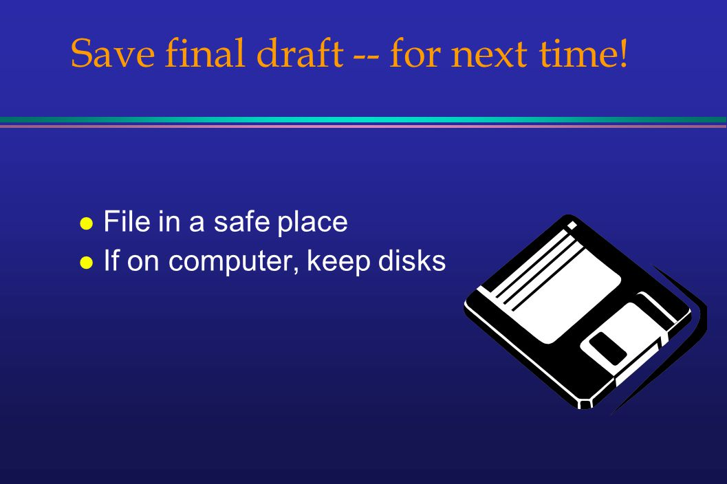 Save final draft -- for next time! l File in a safe place l If on computer, keep disks