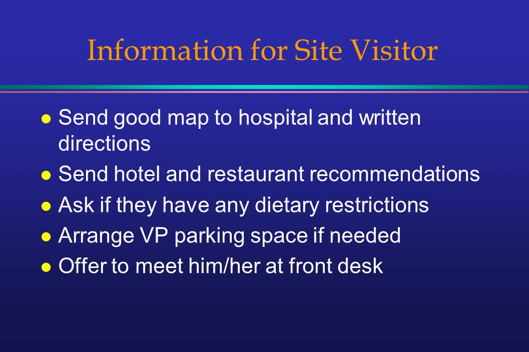 Information for Site Visitor l Send good map to hospital and written directions l Send hotel and restaurant recommendations l Ask if they have any dietary restrictions l Arrange VP parking space if needed l Offer to meet him/her at front desk