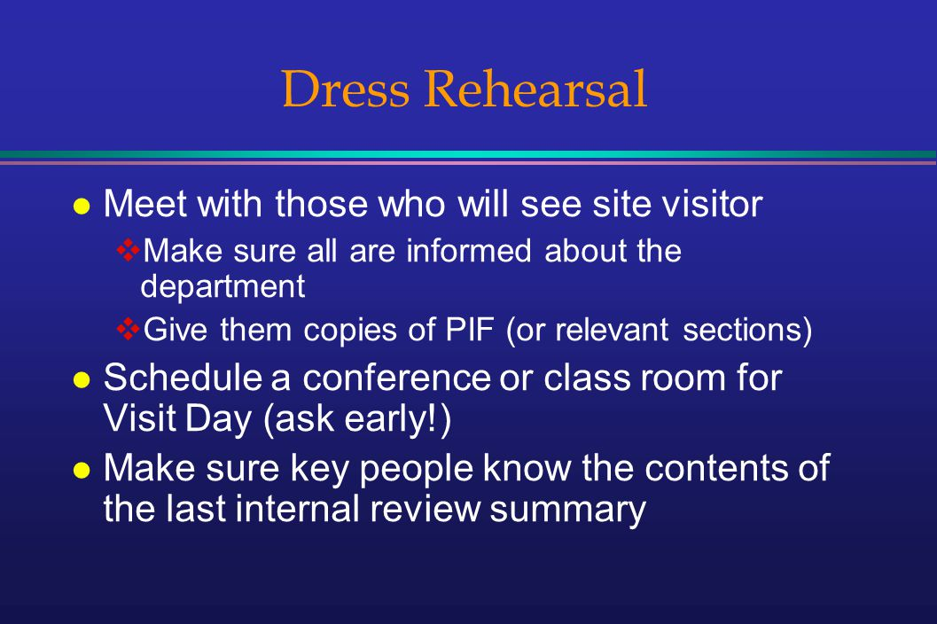 Dress Rehearsal l Meet with those who will see site visitor Make sure all are informed about the department Give them copies of PIF (or relevant sections) l Schedule a conference or class room for Visit Day (ask early!) l Make sure key people know the contents of the last internal review summary