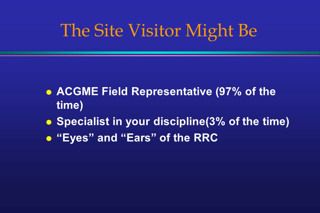 The Site Visitor Might Be l ACGME Field Representative (97% of the time) l Specialist in your discipline(3% of the time) l Eyes and Ears of the RRC