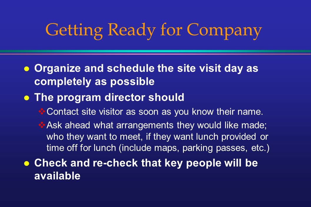 Getting Ready for Company l Organize and schedule the site visit day as completely as possible l The program director should Contact site visitor as soon as you know their name.