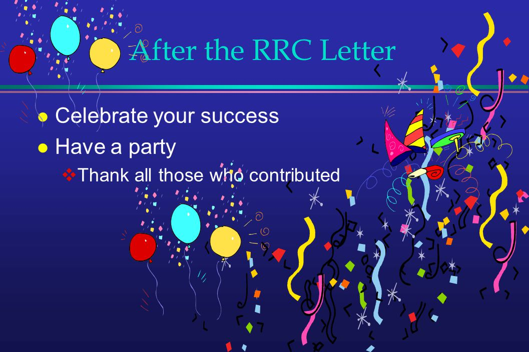 After the RRC Letter l Celebrate your success l Have a party Thank all those who contributed