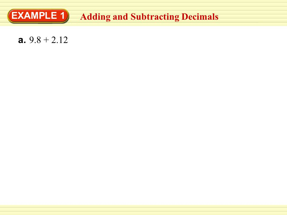 EXAMPLE 1 Adding and Subtracting Decimals a. 9.8 + 2.12 9.80 + 2.12