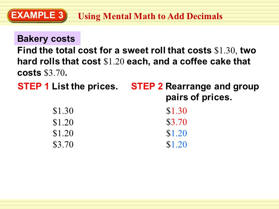 Using Mental Math to Add Decimals Find the total cost for a sweet roll that costs $1.30, two hard rolls that cost $1.20 each, and a coffee cake that costs $3.70.