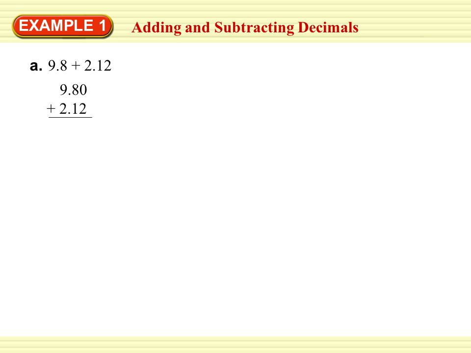 EXAMPLE 1 Adding and Subtracting Decimals a. 9.8 + 2.12 9.80 + 2.12 11.92