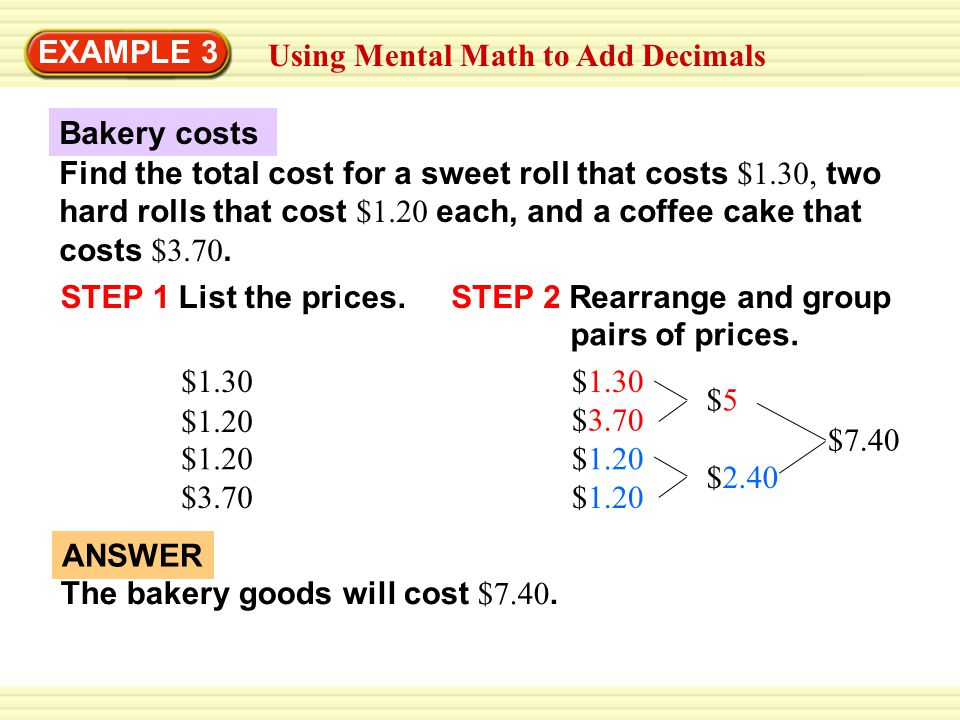 ANSWER Using Mental Math to Add Decimals Find the total cost for a sweet roll that costs $1.30, two hard rolls that cost $1.20 each, and a coffee cake that costs $3.70.