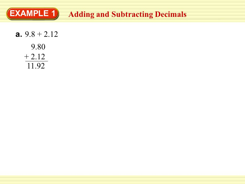 EXAMPLE 1 Adding and Subtracting Decimals a. 9.8 + 2.12 9.80 + 2.12 11.92 b. 8 – 1.65