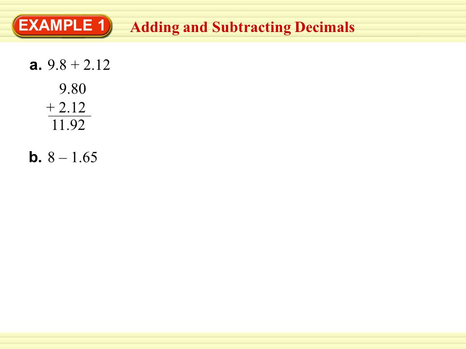 EXAMPLE 1 Adding and Subtracting Decimals a. 9.8 + 2.12 9.80 + 2.12 11.92 b. 8 – 1.65 8.00 1.65–
