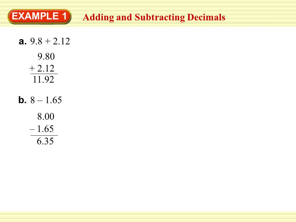 EXAMPLE 1 Adding and Subtracting Decimals a.9.8 + 2.12 9.80 + 2.12 11.92 b.