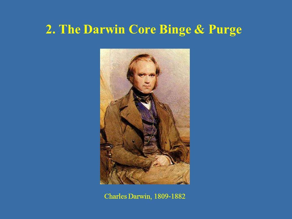 2. The Darwin Core Binge & Purge Charles Darwin, 1809-1882