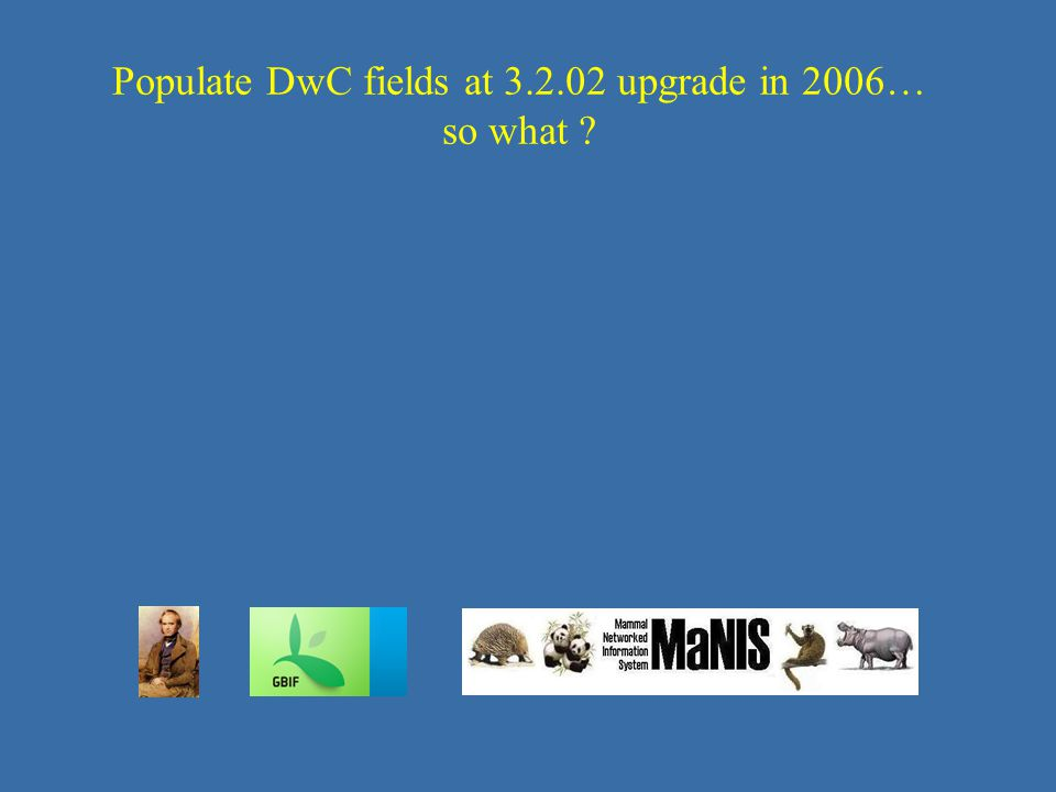 Populate DwC fields at 3.2.02 upgrade in 2006… so what ?